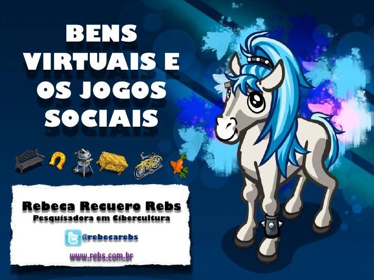 BENSVIRTUAIS E OS JOGOS SOCIAISRebeca Recuero Rebs Pesquisadora em Cibercultura           @rebecarebs        www.rebs.com.br