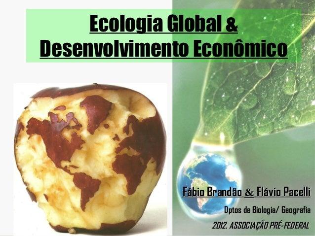 Ecologia Global &Desenvolvimento Econômico              Fábio Brandão & Flávio Pacelli                       Dptos de Biol...