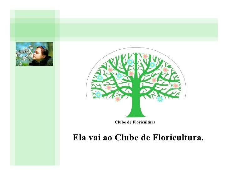 Clube de Floricultura   Ela vai ao Clube de Floricultura.