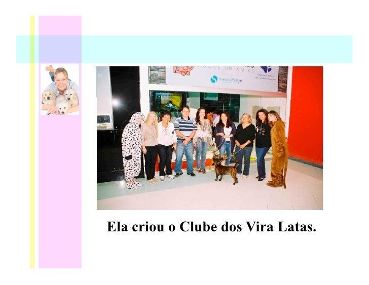 Ela criou o Clube dos Vira Latas.