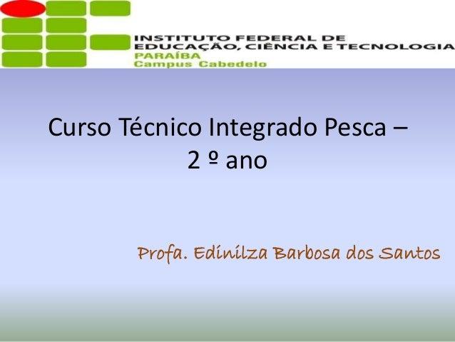 Curso Técnico Integrado Pesca – 2 º ano Profa. Edinilza Barbosa dos Santos
