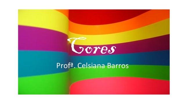 CoresProfª. Celsiana Barros