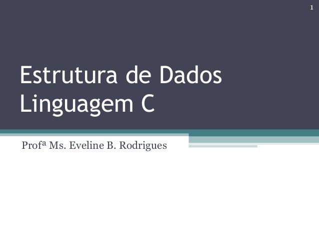 Estrutura de Dados Linguagem C Profª Ms. Eveline B. Rodrigues 1