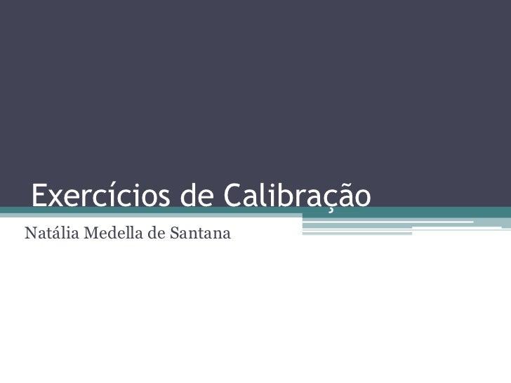 Exercícios de Calibração<br />Natália Medella de Santana<br />