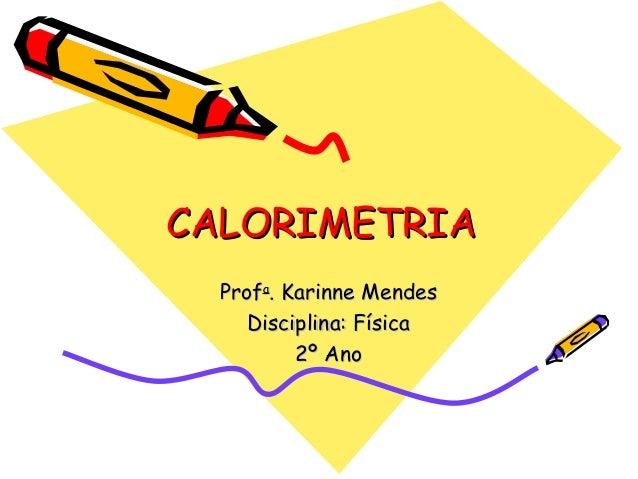 CALORIMETRIACALORIMETRIA ProfProfaa . Karinne Mendes. Karinne Mendes Disciplina: FísicaDisciplina: Física 2º Ano2º Ano