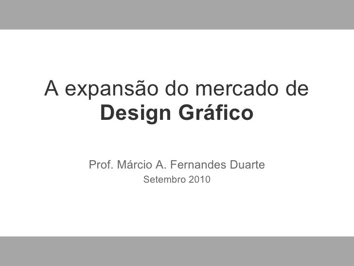 A expans ão do mercado de  Design Gráfico Prof. M árcio A. Fernandes Duarte Setembro 2010