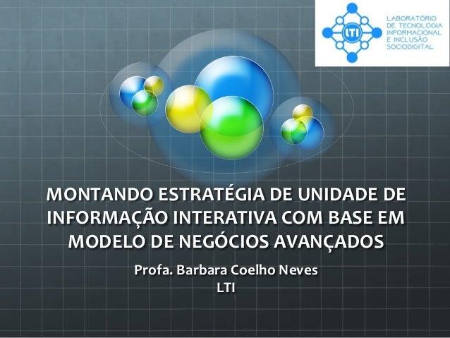 MONTANDOESTRATÉGIADEUNIDADEDE INFORMAÇÃOINTERATIVACOMBASEEM MODELODENEGÓCIOSAVANÇADOS Profa.BarbaraCoelho...