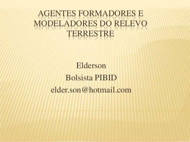 AGENTES FORMADORES E MODELADORES DO RELEVO TERRESTRE Elderson Bolsista PIBID elder.son@hotmail.com