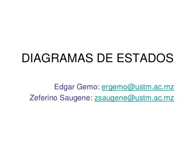 DIAGRAMAS DE ESTADOS        Edgar Gemo: ergemo@ustm.ac.mz Zeferino Saugene: zsaugene@ustm.ac.mz