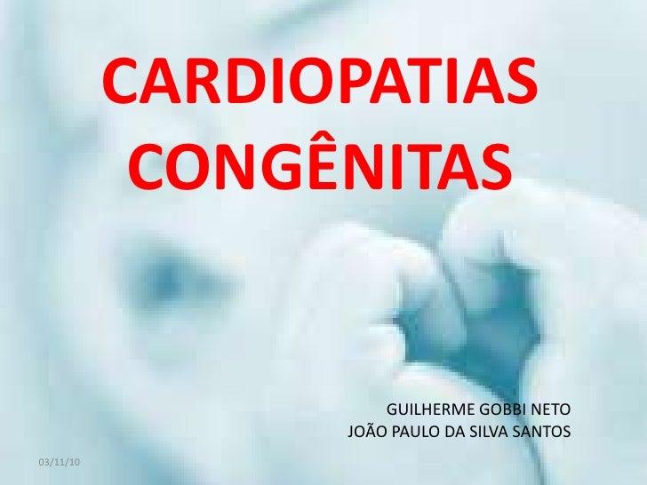 03/11/10<br />CARDIOPATIAS CONGÊNITAS<br />GUILHERME GOBBI NETO<br />JOÃO PAULO DA SILVA SANTOS<br />