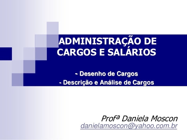 ADMINISTRAÇÃO DE CARGOS E SALÁRIOS - Desenho de Cargos - Descrição e Análise de Cargos Profª Daniela Moscon danielamoscon@...