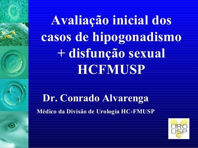 Avaliação inicial dos casos de hipogonadismo + disfunção sexual HCFMUSP Dr. Conrado Alvarenga Médico da Divisão de Urologi...