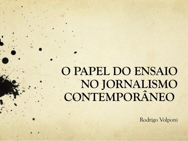 O PAPEL DO ENSAIO NO JORNALISMO CONTEMPORÂNEO Rodrigo Volponi