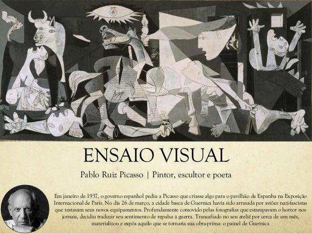 ENSAIO VISUAL Pablo Ruiz Picasso | Pintor, escultor e poeta Em janeiro de 1937, o governo espanhol pediu a Picasso que cri...