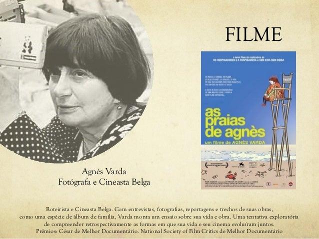 FILME Agnès Varda Fotógrafa e Cineasta Belga Roteirista e Cineasta Belga. Com entrevistas, fotografias, reportagens e trec...