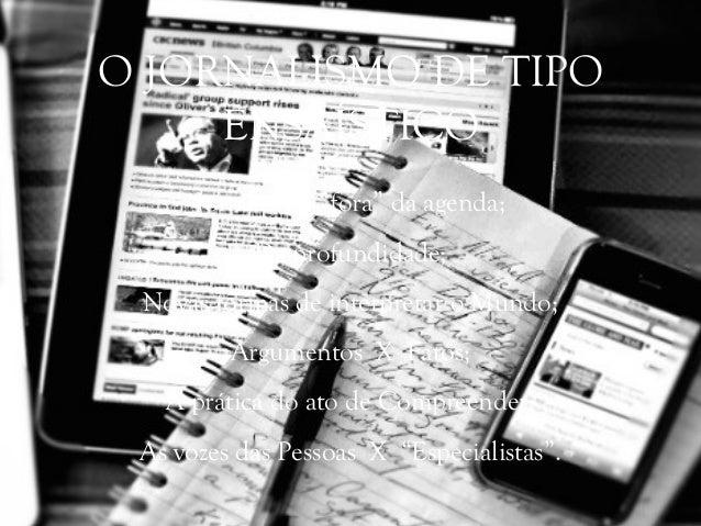 """Jornalismo """"fora"""" da agenda; De profundidade; Novas formas de interpretar o Mundo; Argumentos X Fatos; A prática do ato de..."""