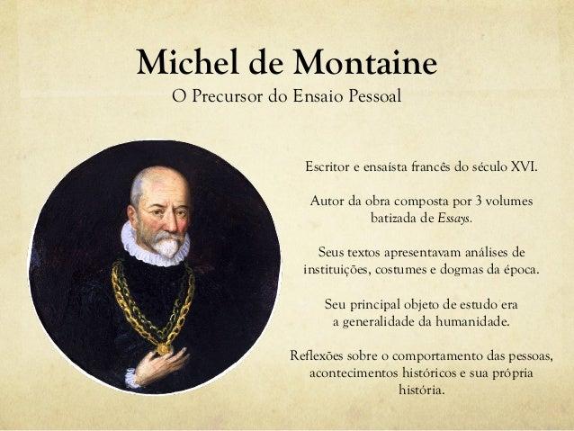 Michel de Montaine O Precursor do Ensaio Pessoal Escritor e ensaísta francês do século XVI. Autor da obra composta por 3 v...