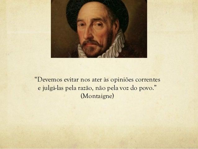 """""""Devemos evitar nos ater às opiniões correntes e julgá-las pela razão, não pela voz do povo."""" (Montaigne)"""