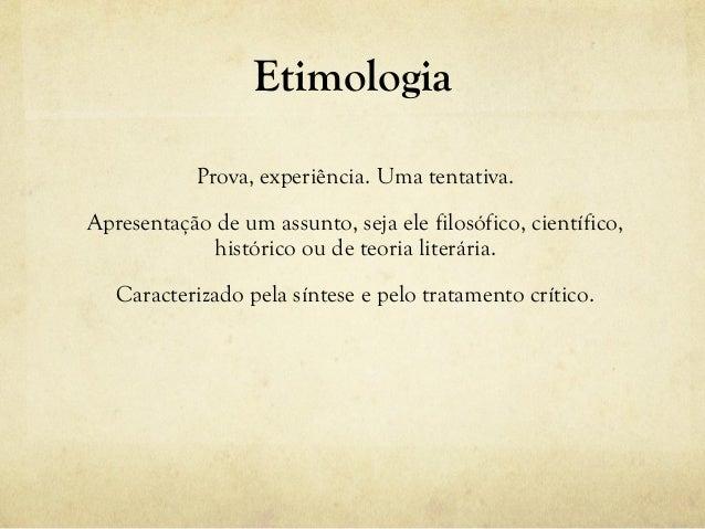 Prova, experiência. Uma tentativa. Apresentação de um assunto, seja ele filosófico, científico, histórico ou de teoria lit...