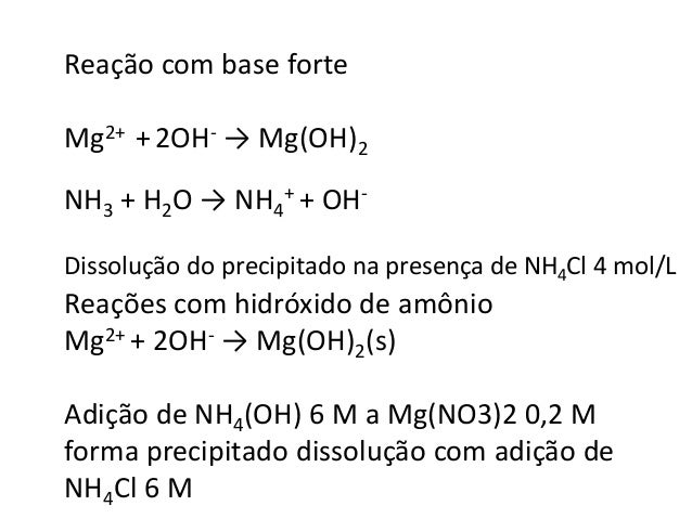 Reação com base forte  Mg2+ + 2OH- → Mg(OH)2  NH3 + H2O → NH4  + + OH-Dissolução  do precipitado na presença de NH4Cl 4 mo...