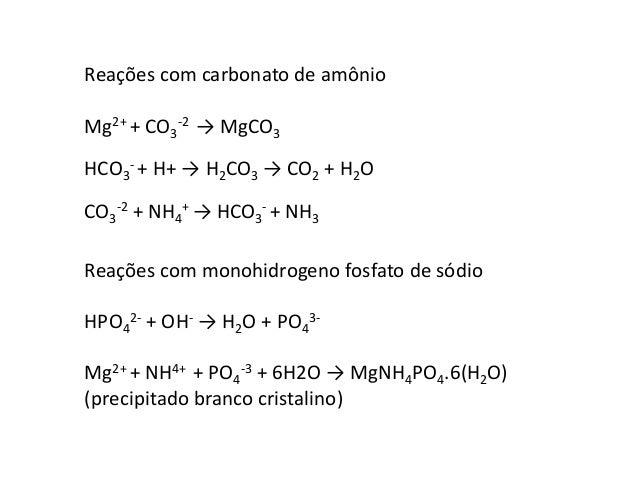 Reações com carbonato de amônio  Mg2+ + CO3  -2 → MgCO3  - + H+ → H2CO3 → CO2 + H2O  HCO3  -2 + NH4  CO3  + → HCO3  - + NH...