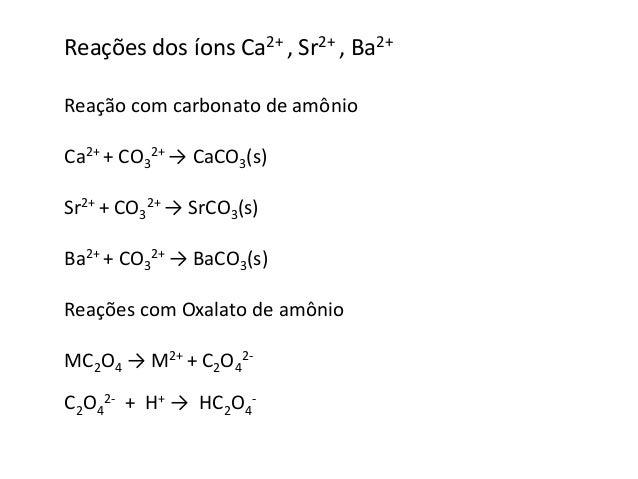 Reações dos íons Ca2+ , Sr2+ , Ba2+  Reação com carbonato de amônio  Ca2+ + CO3  2+ → CaCO3(s)  Sr2+ + CO3  2+ → SrCO3(s) ...
