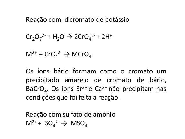 Reação com dicromato de potássio  2- + H2O → 2CrO4  Cr2O7  2- + 2H+  M2+ + CrO4  2- → MCrO4  Os íons bário formam como o c...