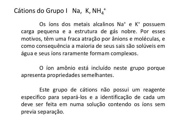 +  Cátions do Grupo I Na, K, NH4  Os íons dos metais alcalinos Na+ e K+ possuem  carga pequena e a estrutura de gás nobre....