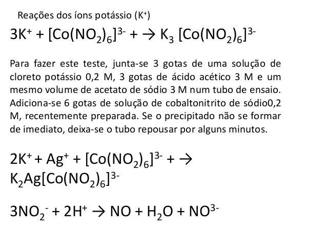 Reações dos íons potássio (K+)  3K+ + [Co(NO2)6]3- + → K3 [Co(NO2)6]3-  Para fazer este teste, junta-se 3 gotas de uma sol...
