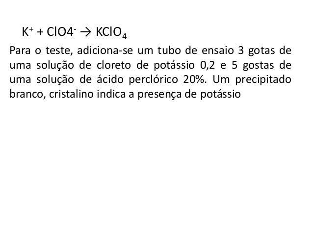 K+ + ClO4- → KClO4  Para o teste, adiciona-se um tubo de ensaio 3 gotas de  uma solução de cloreto de potássio 0,2 e 5 gos...
