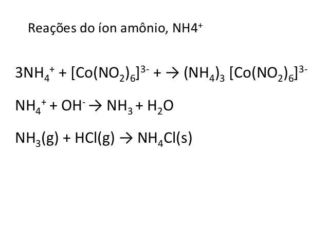 Reações do íon amônio, NH4+  + + [Co(NO2)6]3- + → (NH4)3 [Co(NO2)6]3-  3NH4  + + OH- → NH3 + H2O  NH4  NH3(g) + HCl(g) → N...