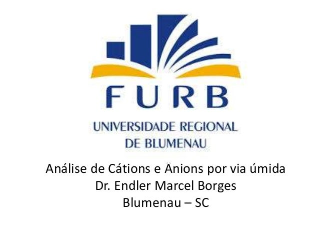 Análise de Cátions e Ânions por via úmida Dr. Endler Marcel Borges Blumenau – SC
