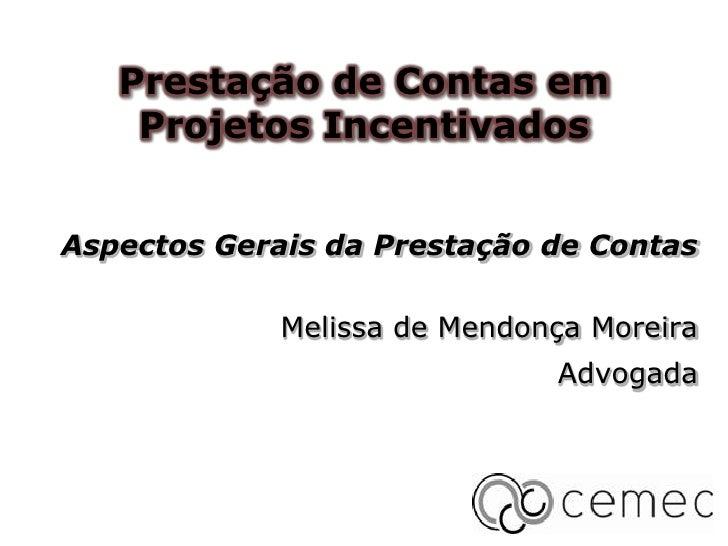 Prestação de Contas em    Projetos IncentivadosAspectos Gerais da Prestação de Contas             Melissa de Mendonça More...