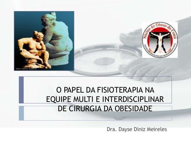O PAPEL DA FISIOTERAPIA NA EQUIPE MULTI E INTERDISCIPLINAR DE CIRURGIA DA OBESIDADE Dra. Dayse Diniz Meireles
