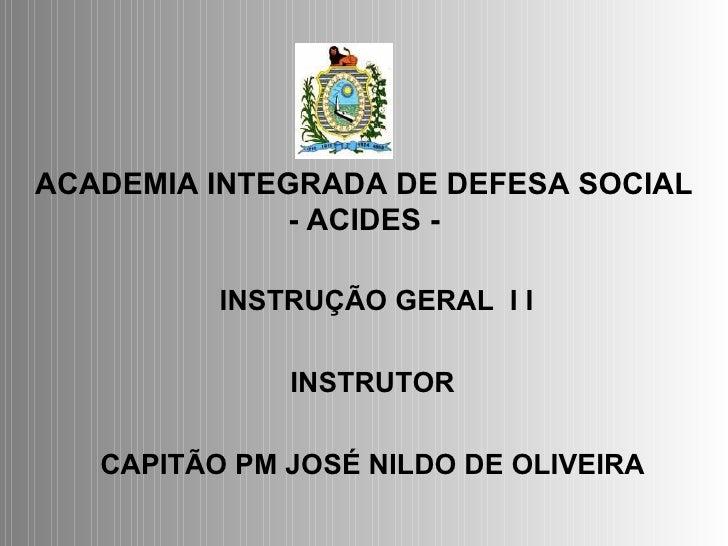 ACADEMIA INTEGRADA DE DEFESA SOCIAL - ACIDES - INSTRUÇÃO GERAL  I I  INSTRUTOR CAPITÃO PM   JOSÉ NILDO DE OLIVEIRA