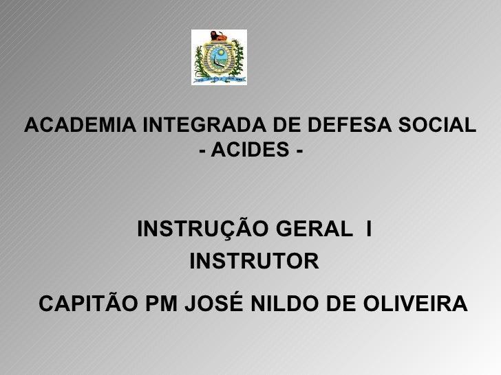 ACADEMIA INTEGRADA DE DEFESA SOCIAL - ACIDES - INSTRUÇÃO GERAL  I INSTRUTOR CAPITÃO PM JOSÉ NILDO DE OLIVEIRA