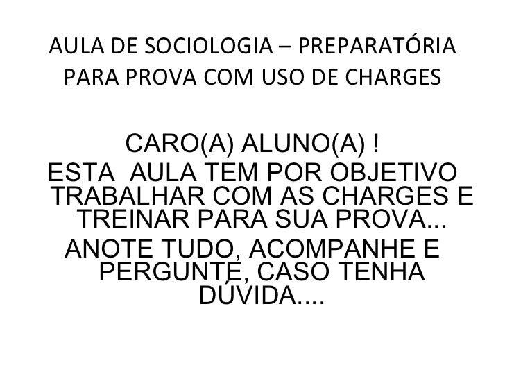 AULA DE SOCIOLOGIA – PREPARATÓRIA PARA PROVA COM USO DE CHARGES <ul><li>CARO(A) ALUNO(A) ! </li></ul><ul><li>ESTA  AULA TE...