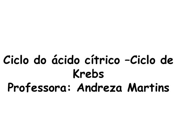 Ciclo do ácido cítrico –Ciclo de  Krebs  Professora: Andreza Martins