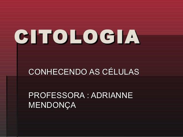 CITOLOGIA CONHECENDO AS CÉLULAS PROFESSORA : ADRIANNE MENDONÇA