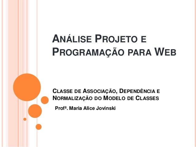 ANÁLISE PROJETO EPROGRAMAÇÃO PARA WEBCLASSE DE ASSOCIAÇÃO, DEPENDÊNCIA ENORMALIZAÇÃO DO MODELO DE CLASSESProfª. Maria Alic...