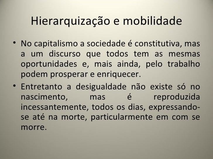 Hierarquização e mobilidade <ul><li>No capitalismo a sociedade é constitutiva, mas a um discurso que todos tem as mesmas o...