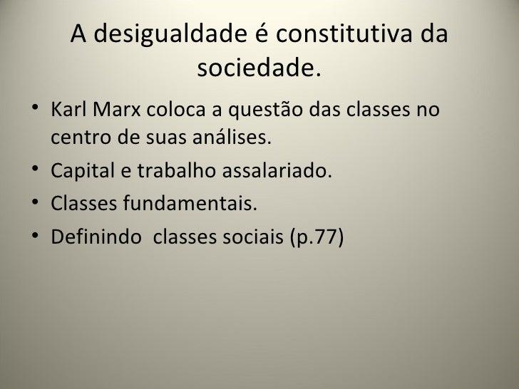 A desigualdade é constitutiva da sociedade. <ul><li>Karl Marx coloca a questão das classes no centro de suas análises. </l...
