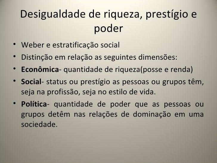 Desigualdade de riqueza, prestígio e poder <ul><li>Weber e estratificação social </li></ul><ul><li>Distinção em relação as...