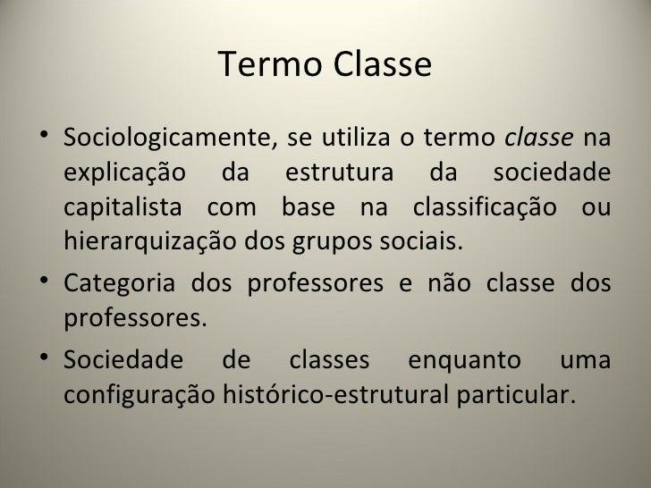 Termo Classe <ul><li>Sociologicamente, se utiliza o termo  classe  na explicação da estrutura da sociedade capitalista com...