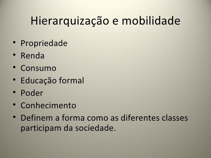 Hierarquização e mobilidade <ul><li>Propriedade </li></ul><ul><li>Renda </li></ul><ul><li>Consumo </li></ul><ul><li>Educaç...