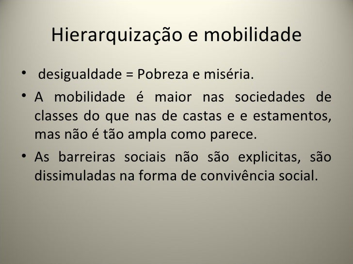Hierarquização e mobilidade <ul><li>desigualdade = Pobreza e miséria. </li></ul><ul><li>A mobilidade é maior nas sociedade...