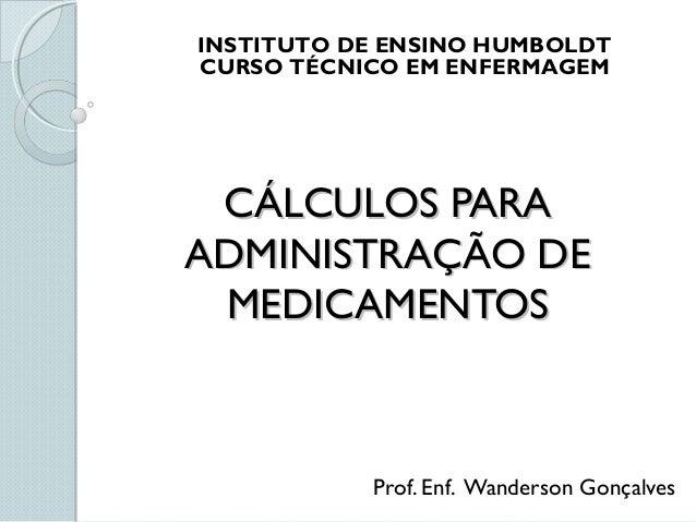 CÁLCULOS PARACÁLCULOS PARA ADMINISTRAÇÃO DEADMINISTRAÇÃO DE MEDICAMENTOSMEDICAMENTOS Prof. Enf. Wanderson Gonçalves INSTIT...