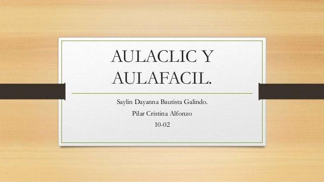 AULACLIC Y AULAFACIL. Saylin Dayanna Bautista Galindo. Pilar Cristina Alfonzo 10-02