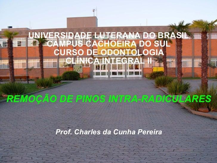 UNIVERSIDADE LUTERANA DO BRASIL CAMPUS CACHOEIRA DO SUL CURSO DE ODONTOLOGIA CLÍNICA INTEGRAL II REMOÇÃO DE PINOS INTRA-RA...