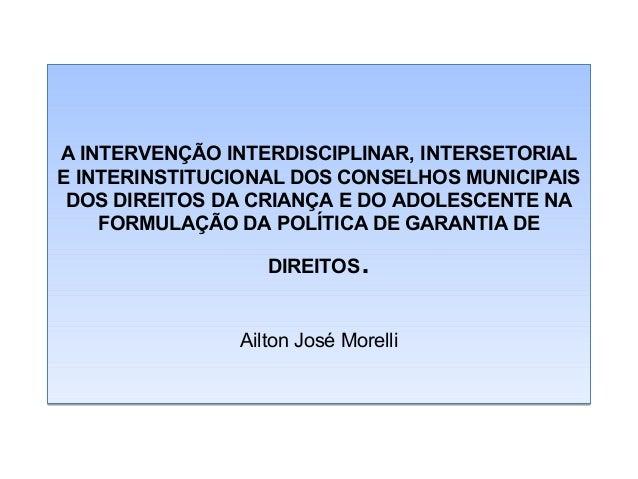 A INTERVENÇÃO INTERDISCIPLINAR, INTERSETORIAL E INTERINSTITUCIONAL DOS CONSELHOS MUNICIPAIS DOS DIREITOS DA CRIANÇA E DO A...